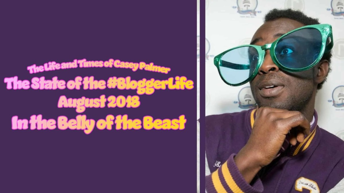 The Life and Times of Casey Palmer — The State of the #BloggerLife, August 2018 — In the Belly of the Beast (Featured Image)