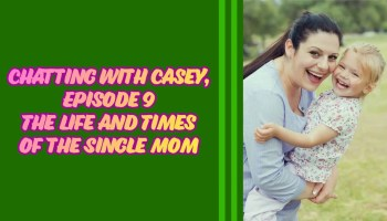Chatting with Casey, Episode 0009 — The Life and Times of the Single Mom — Featured Image