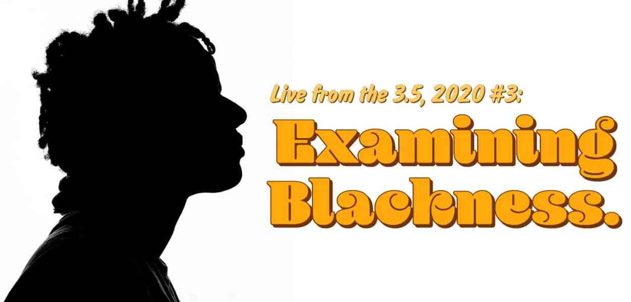 Live from the 3.5 2020, #3 — Examining Blackness. (Featured Image)