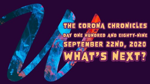 The Corona Chronicles | Day One Hundred and Eighty-Nine | Tuesday, September 22nd, 2020 | What's Next? (Featured Image)