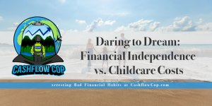 Childcare Costs - Cashflow Cop Police Financial Independence Blog