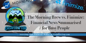 The-Morning-Brew-vs.-Finimize - Cashflow Cop Police Financial Independence