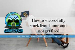 Work from Home Successfully and not get fired - Cashflow Cop Police Financial Independence