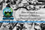 How to Apply a Detective's Mindset to Protect Your Money