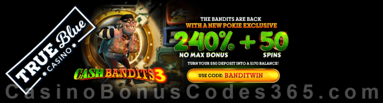 True Blue Casino 240% No Max Bonus plus 50 FREE Cash Bandits 3 Spins New RTG Game Special Deal