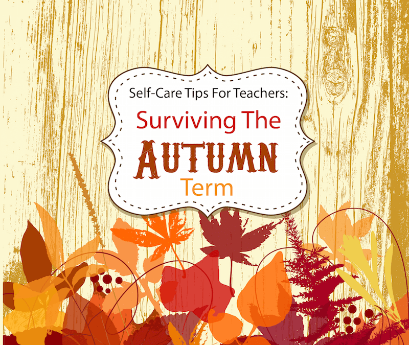 Self-Care Tips For Teachers: Surviving The Autumn Term