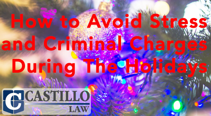 How to Avoid Stress and Criminal Charges During The Holidays Castillo Law