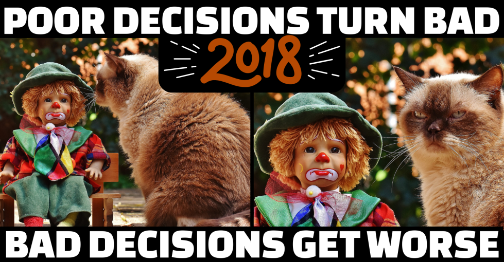 2018: Poor Decisions Turn Bad, Bad Decisions Get Worse