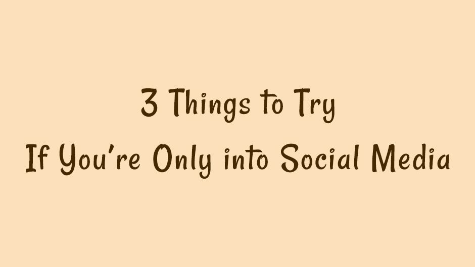 3 Things to Try If You're Only into Social Media