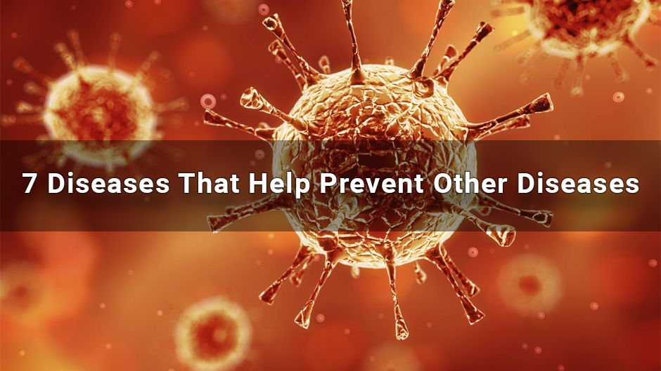 7 Diseases That Help Prevent Other Diseases.