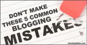 5 Common Blogging Mistakes That Bloggers make