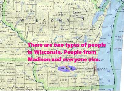 There are two types of people from Wisconsin. People from Madison and everyone else.