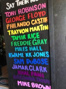 "Say their name: Tony Robinson George Floyd Philando Castile Trayvon Martin Tamir Rice Freddie Gray Miles Hall Kwame ""KK"" Jones Sam DuBose Jamar Clark Khal Fani Breonna Taylor Mike Brown"