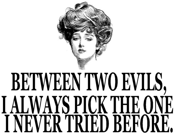 between-two-evils-i-always-pick-the-one-i-never-tried-before