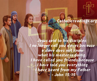 Jesus said to his disciples: I no longer call you slaves because a slave does not know what his master is doing. I have called you friends because I have told you everything I have heard from my Father - John 15:15