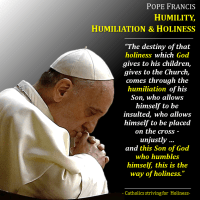POPE FRANCIS ON HUMILITY, HUMILIATION AND HOLINESS If we want to be holy, we  better start by being humble.
