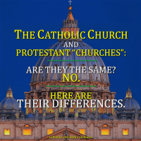 "THE CATHOLIC CHURCH AND PROTESTANT ""CHURCHES"": Are they the same? No. Here are the differences."