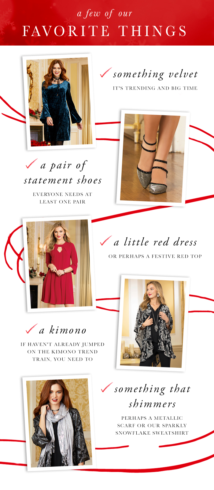 A few of our favorite things; Something Velvet: It's Trending and bigtime. A Pair of Statement Shoes: Everyone needs at least one pair. A little Red Dress: or perhaps a festive red top. A Kimono: if you haven't already jumped on the kimono trend train, you need to. Something that shimmers: perhaps a metallic scarf or our sparkly snowflake sweatshirt.