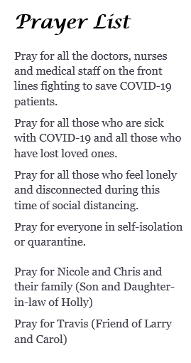 Prayer List Pray for all the doctors, nurses and medical staff on the front lines fighting to save COVID-19 patients. Pray for all those who are sick with COVID-19 and all those who have lost loved ones. Pray for all those who feel lonely and disconnected during this time of social distancing. Pray for everyone in self-isolation or quarantine. Pray for Nicole and Chris and their family (Son and Daughter-in-law of Holly) Pray for Travis (Friend of Larry and Carol)
