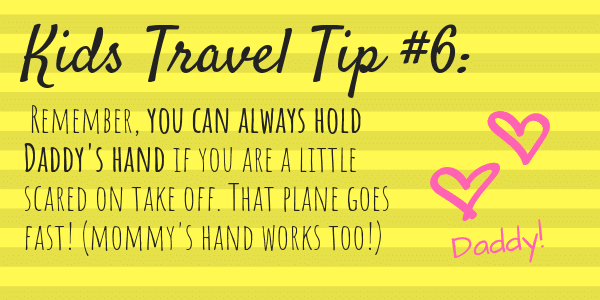 Kids Travel Tip Number 6 Remember, you can always hold Daddy's hand if you are a little scared on take off. That plane goes fast!