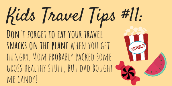 Kids Travel Tips #11 Don't forget to eat your travel snacks on the plane when you get hungry. Mom probably packed some gross healthy stuff, but dad bought me candy!