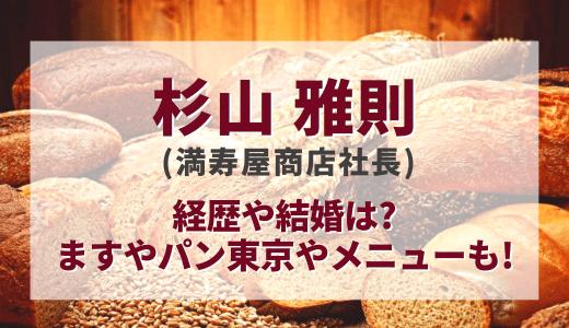 杉山雅則(満寿屋商店社長)の経歴や結婚は?ますやパン東京やメニューも!