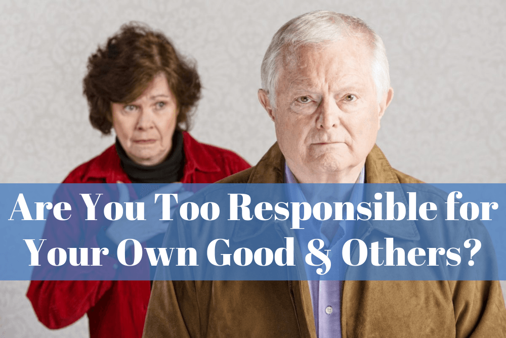 Are You Too Responsible For Your Own Good And Others?