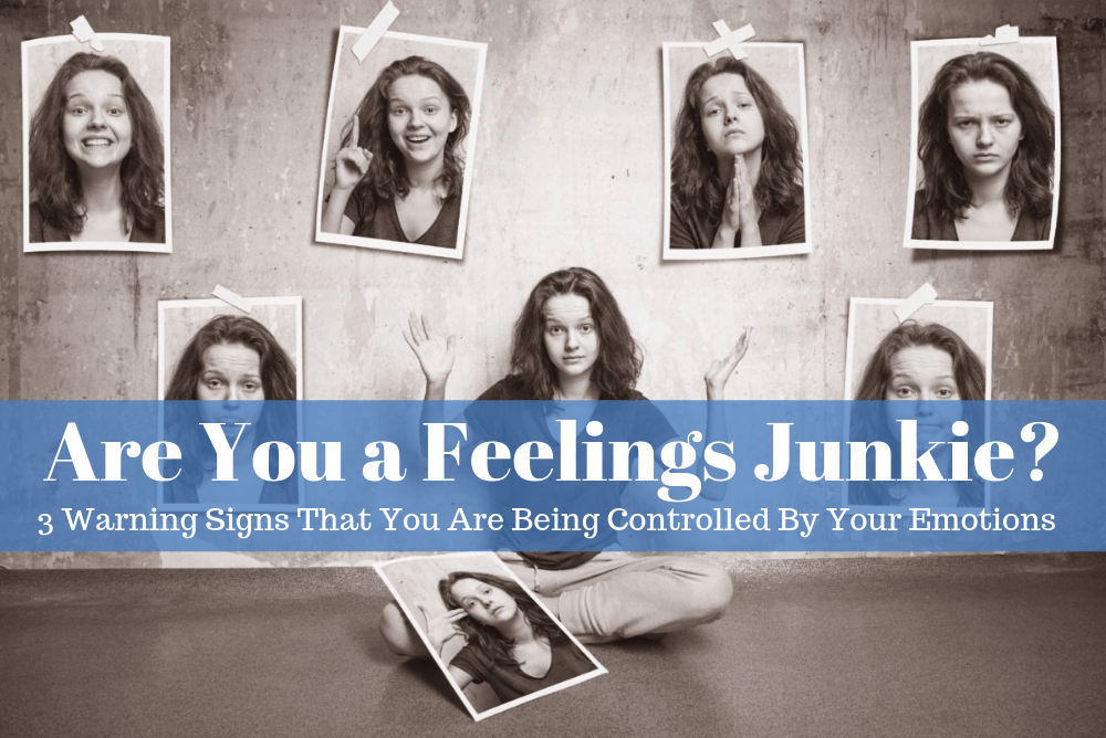 Are You a Feelings Junkie? 3 Warning Signs That You Are Being Controlled By Your Emotions