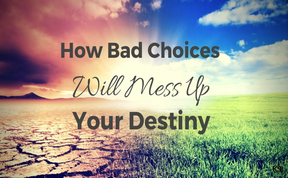 How Bad Choices Will Mess Up Your Destiny
