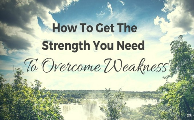 How To Get The Strength You Need To Overcome Weakness