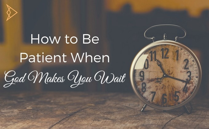 How To Be Patient When God Makes You Wait