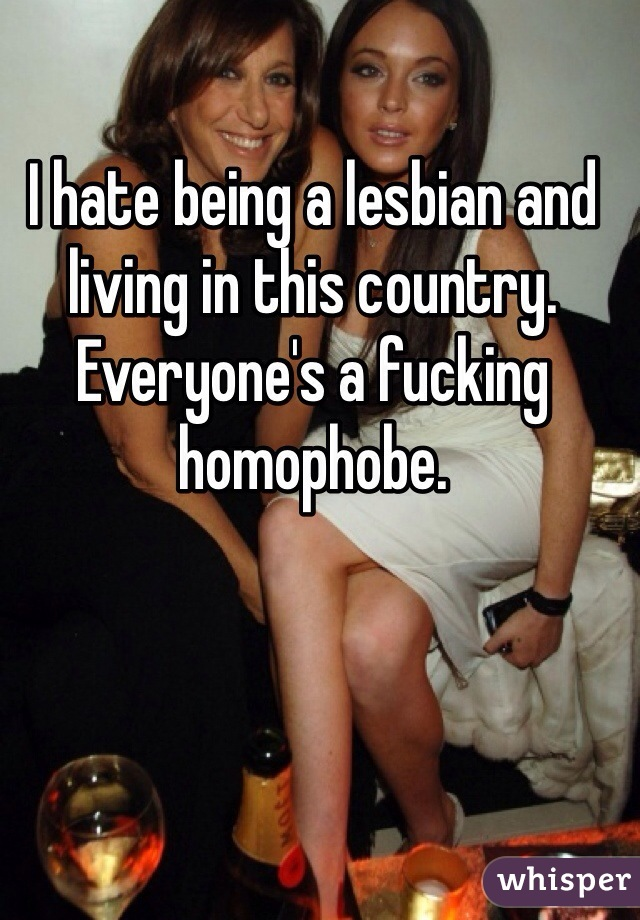 I hate being a lesbian and living in this country. Everyone's a fucking homophobe.