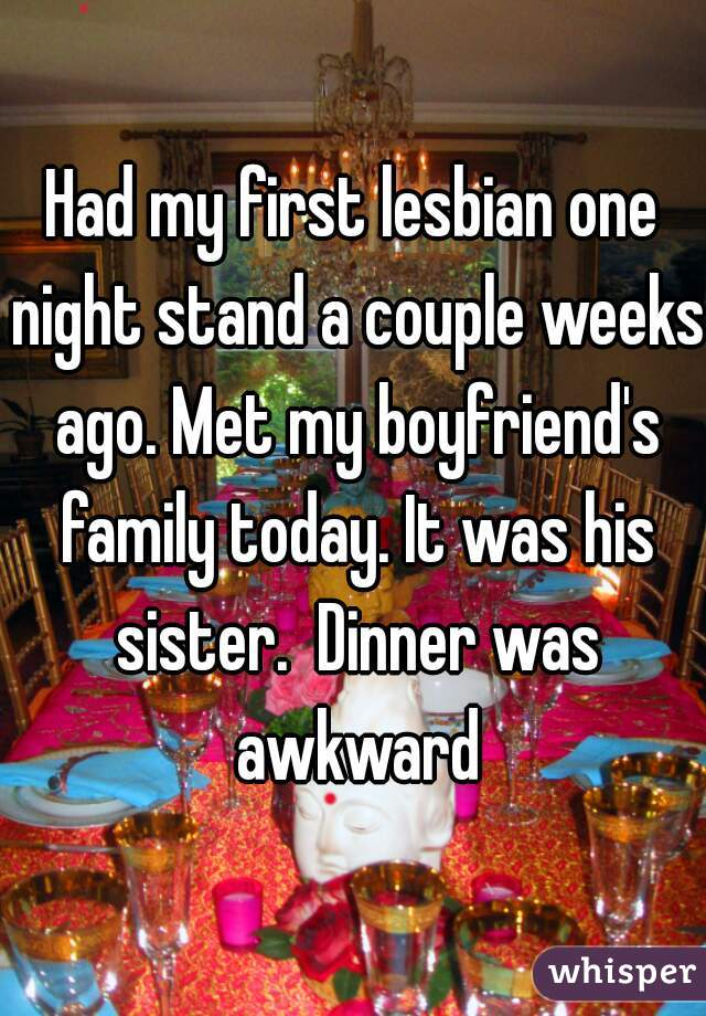 Had my first lesbian one night stand a couple weeks ago. Met my boyfriend's family today. It was his sister.  Dinner was awkward