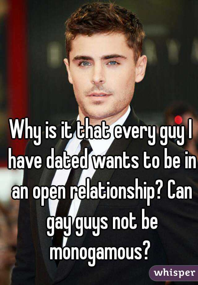 Why is it that every guy I have dated wants to be in an open relationship? Can gay guys not be monogamous?