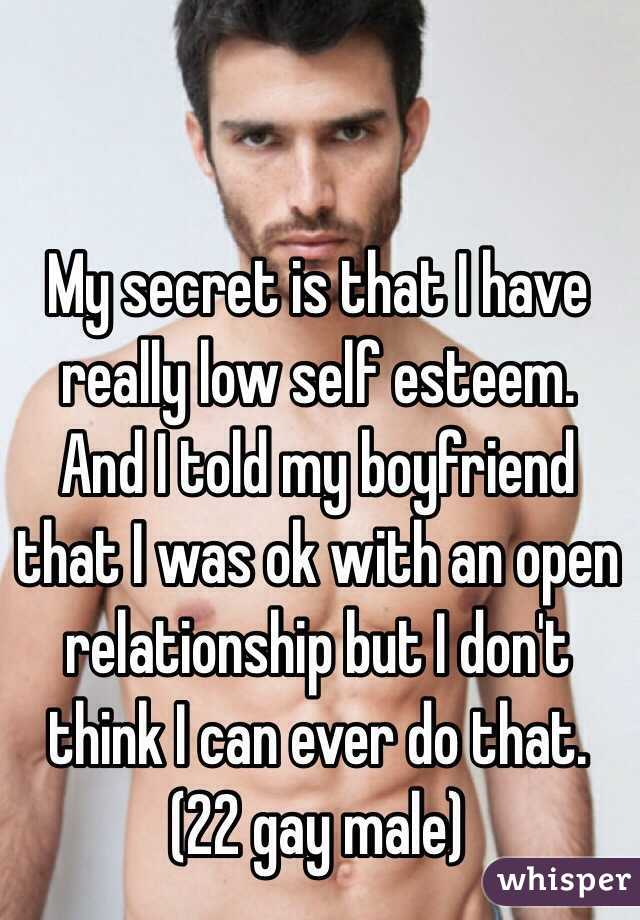 My secret is that I have really low self esteem. And I told my boyfriend that I was ok with an open relationship but I don't think I can ever do that. (22 gay male)