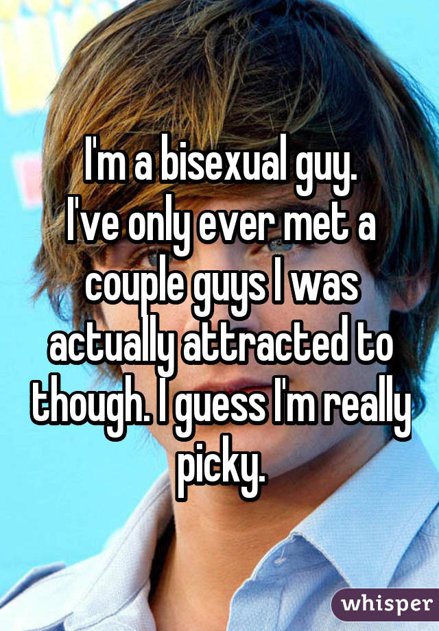 I'm a bisexual guy. I've only ever met a couple guys I was actually attracted to though. I guess I'm really picky.