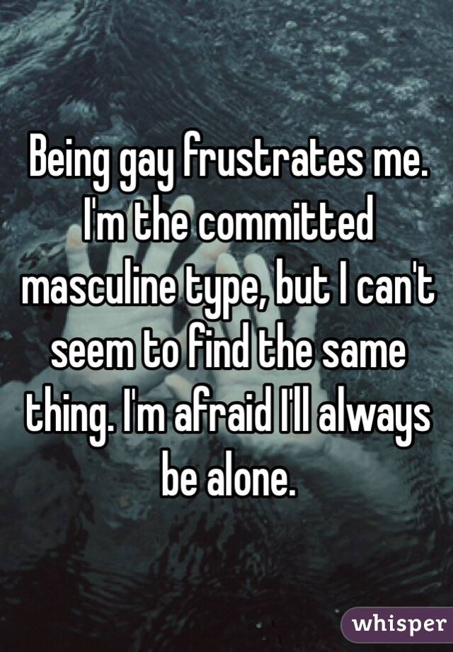 Being gay frustrates me. I'm the committed masculine type, but I can't seem to find the same thing. I'm afraid I'll always be alone.