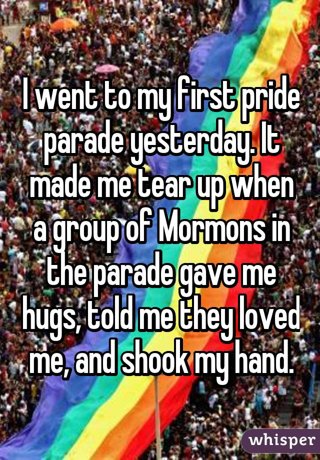 I went to my first pride parade yesterday. It made me tear up when a group of Mormons in the parade gave me hugs, told me they loved me, and shook my hand.