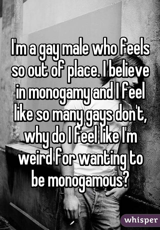 I'm a gay male who feels so out of place. I believe in monogamy and I feel like so many gays don't, why do I feel like I'm weird for wanting to be monogamous?