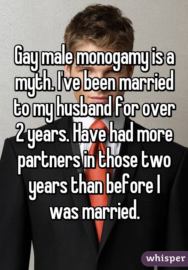 Gay male monogamy is a myth. I've been married to my husband for over 2 years. Have had more partners in those two years than before I was married.