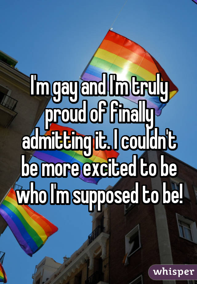 I'm gay and I'm truly proud of finally admitting it. I couldn't be more excited to be who I'm supposed to be!