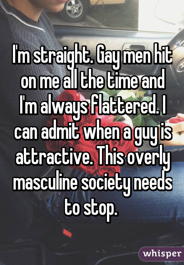 I'm straight. Gay men hit on me all the time and I'm always flattered. I can admit when a guy is attractive. This overly masculine society needs to stop.