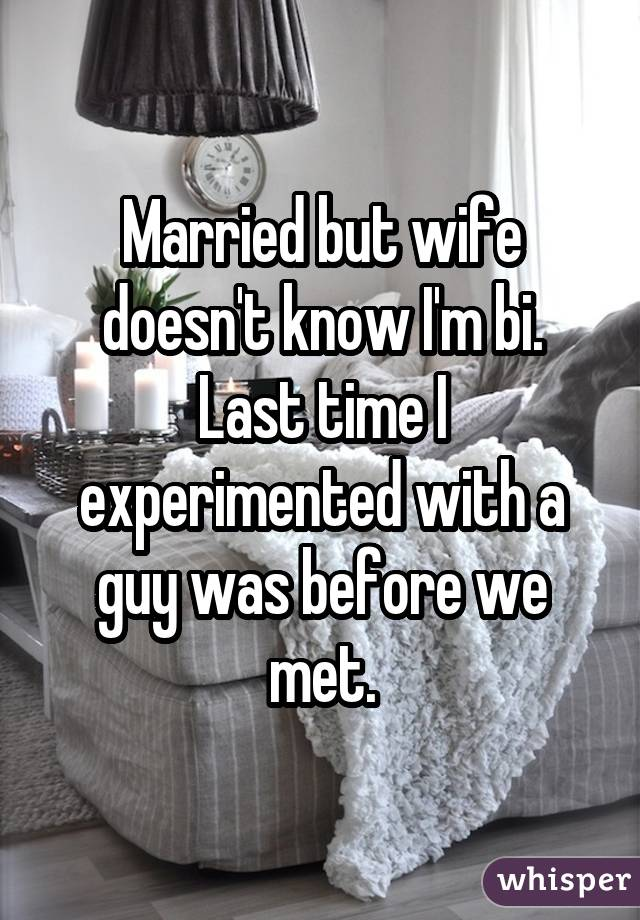 Married but wife doesn't know I'm bi. Last time I experimented with a guy was before we met.
