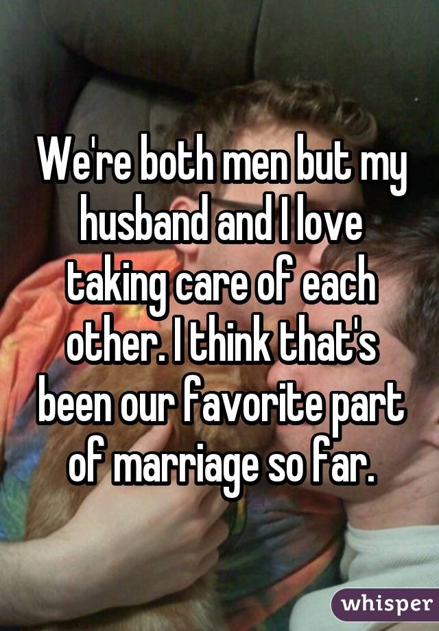 We're both men but my husband and I love taking care of each other. I think that's been our favorite part of marriage so far.