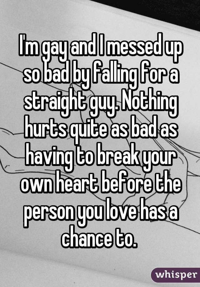 I'm gay and I messed up so bad by falling for a straight guy. Nothing hurts quite as bad as having to break your own heart before the person you love has a chance to.