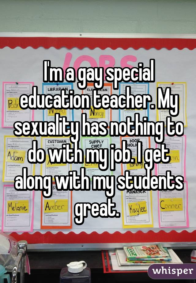 I'm a gay special education teacher. My sexuality has nothing to do with my job. I get along with my students great.