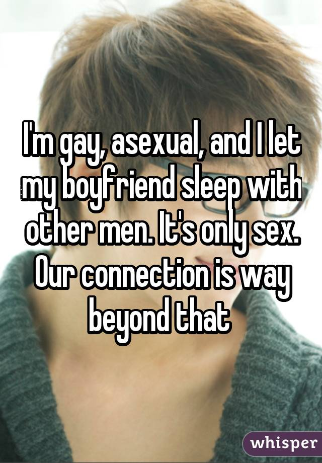 I'm gay, asexual, and I let my boyfriend sleep with other men. It's only sex. Our connection is way beyond that