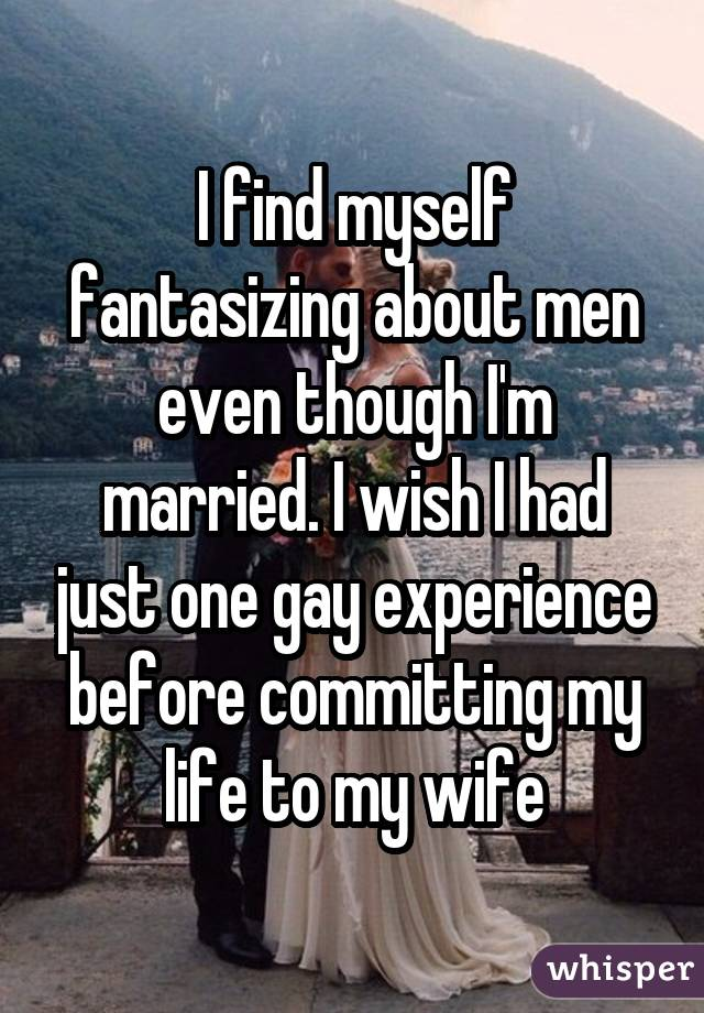 I find myself fantasizing about men even though I'm married. I wish I had just one gay experience before committing my life to my wife
