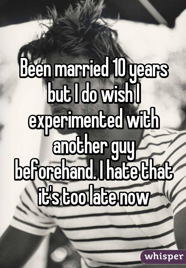 Been married 10 years but I do wish I experimented with another guy beforehand. I hate that it's too late now