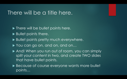 "Image of a slide in PowerPoint showing a title and bullets. The bullets read ""There will be bullet points here, bullet points there, bullet points pretty much every where. You can go on, and on, and on… AND! When you run out of room, you can simply split your content in two and create TWO slides that have bullet points. Because of course everyone wants more bullet points."""